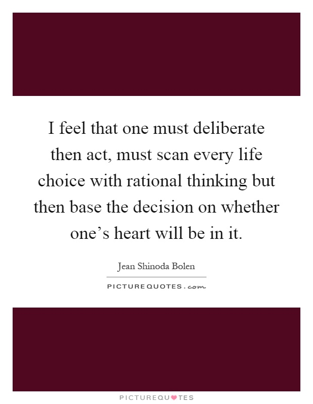 I feel that one must deliberate then act, must scan every life choice with rational thinking but then base the decision on whether one's heart will be in it Picture Quote #1