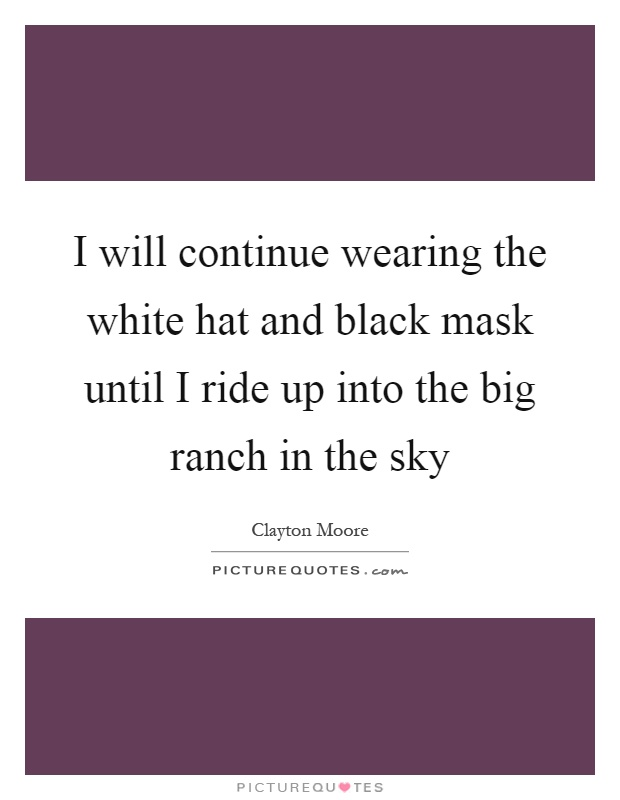 I will continue wearing the white hat and black mask until I ride up into the big ranch in the sky Picture Quote #1