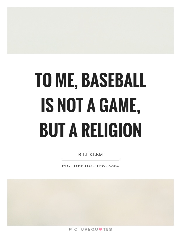 To me, baseball is not a game, but a religion Picture Quote #1