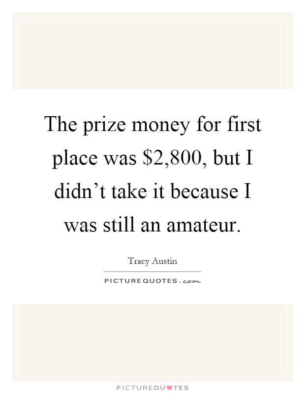 The prize money for first place was $2,800, but I didn't take it because I was still an amateur Picture Quote #1
