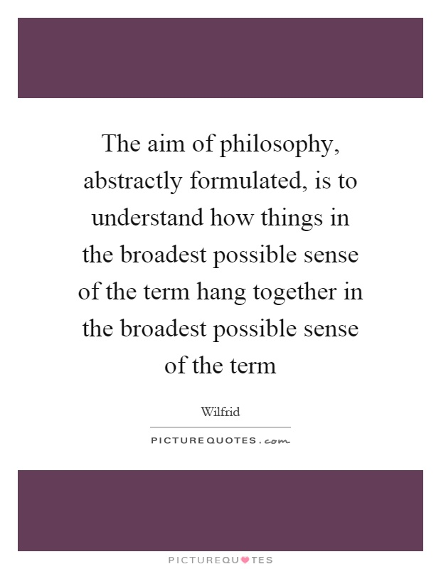 The aim of philosophy, abstractly formulated, is to understand how things in the broadest possible sense of the term hang together in the broadest possible sense of the term Picture Quote #1