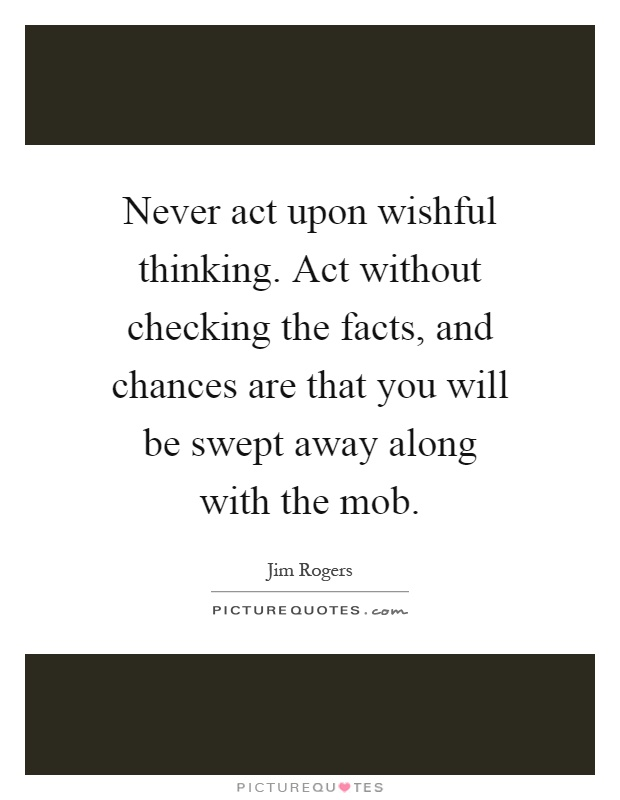 Never act upon wishful thinking. Act without checking the facts, and chances are that you will be swept away along with the mob Picture Quote #1