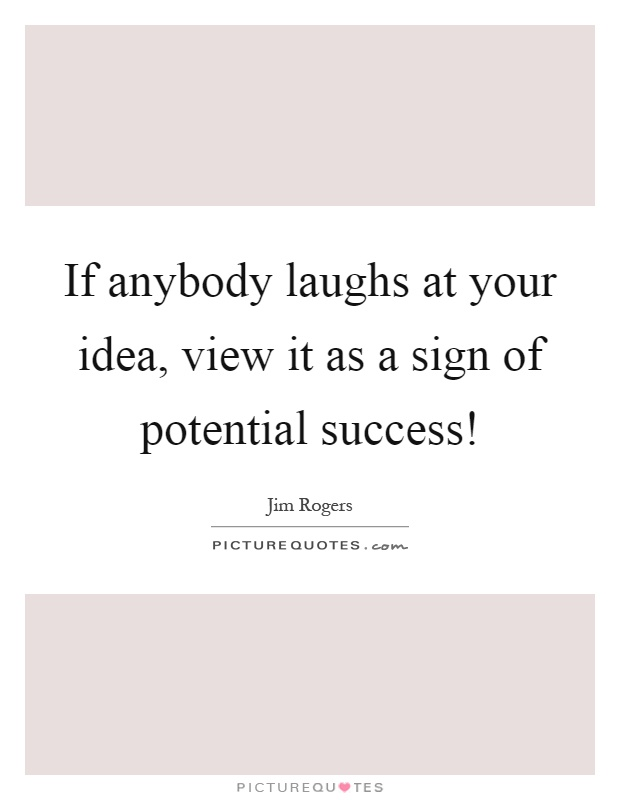 If anybody laughs at your idea, view it as a sign of potential success! Picture Quote #1