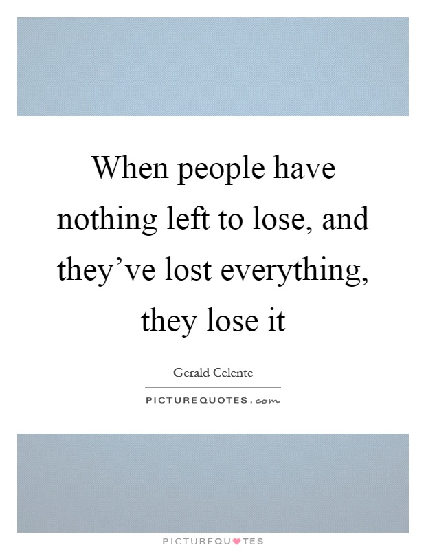 When people have nothing left to lose, and they've lost everything, they lose it Picture Quote #1