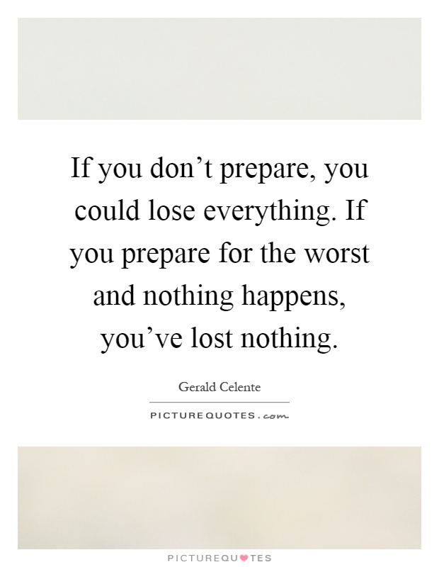 If you don't prepare, you could lose everything. If you prepare for the worst and nothing happens, you've lost nothing Picture Quote #1