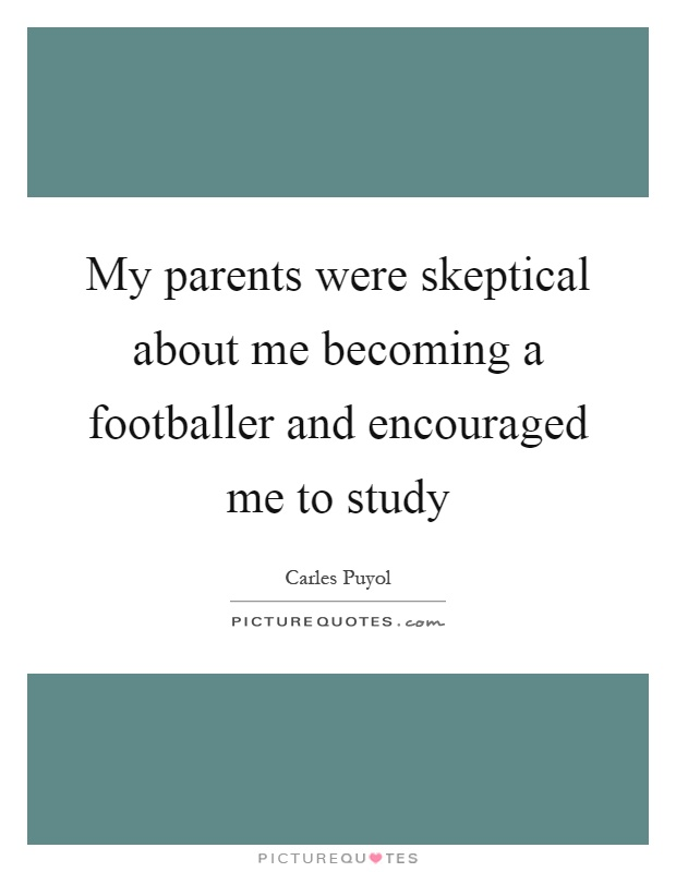 My parents were skeptical about me becoming a footballer and encouraged me to study Picture Quote #1