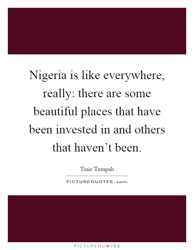 Nigeria is like everywhere, really: there are some beautiful places that have been invested in and others that haven't been Picture Quote #1