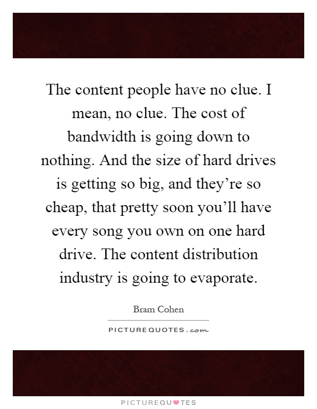 The content people have no clue. I mean, no clue. The cost of bandwidth is going down to nothing. And the size of hard drives is getting so big, and they're so cheap, that pretty soon you'll have every song you own on one hard drive. The content distribution industry is going to evaporate Picture Quote #1