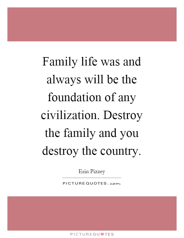 Family life was and always will be the foundation of any civilization. Destroy the family and you destroy the country Picture Quote #1