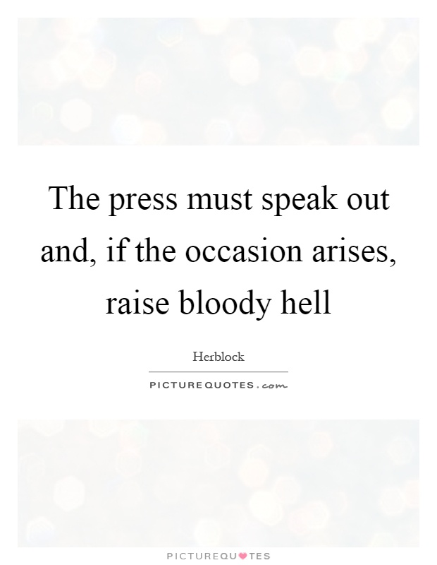 The press must speak out and, if the occasion arises, raise bloody hell Picture Quote #1