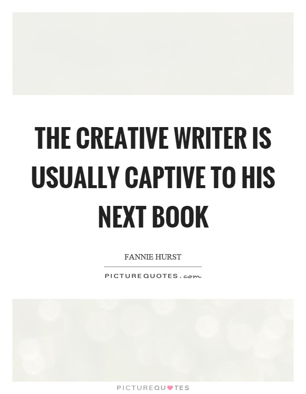 The creative writer is usually captive to his next book Picture Quote #1