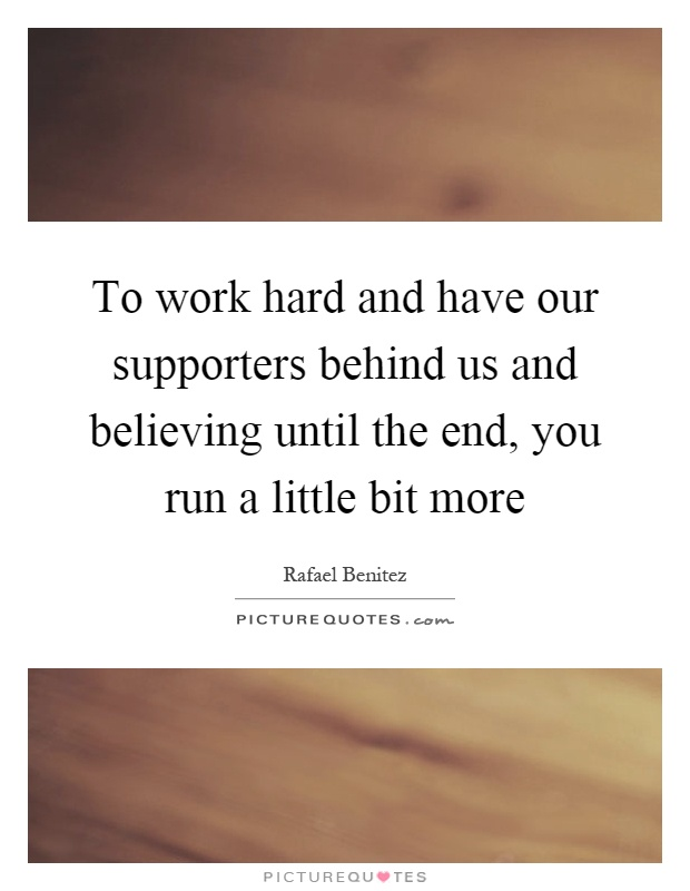 To work hard and have our supporters behind us and believing until the end, you run a little bit more Picture Quote #1