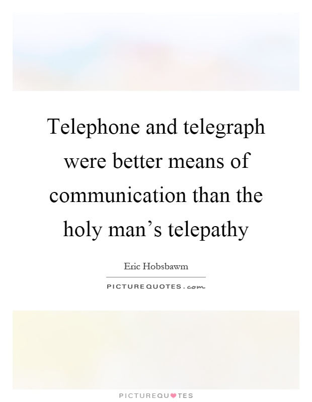 Telephone and telegraph were better means of communication than the holy man's telepathy Picture Quote #1