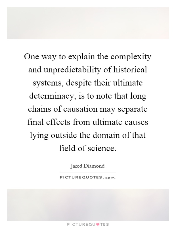 One way to explain the complexity and unpredictability of historical systems, despite their ultimate determinacy, is to note that long chains of causation may separate final effects from ultimate causes lying outside the domain of that field of science Picture Quote #1