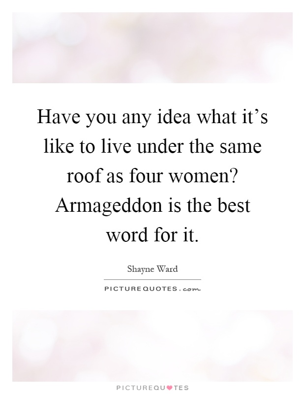 Have you any idea what it's like to live under the same roof as four women? Armageddon is the best word for it Picture Quote #1