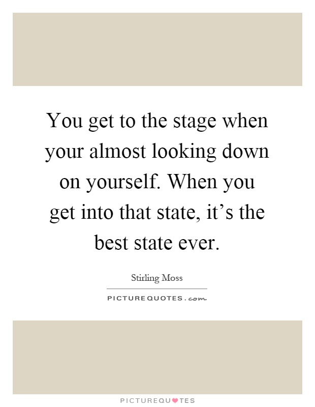You get to the stage when your almost looking down on yourself. When you get into that state, it's the best state ever Picture Quote #1