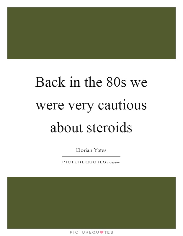 Back in the 80s we were very cautious about steroids Picture Quote #1