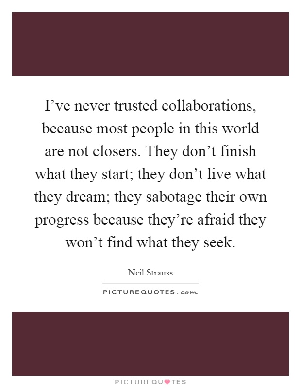 I've never trusted collaborations, because most people in this world are not closers. They don't finish what they start; they don't live what they dream; they sabotage their own progress because they're afraid they won't find what they seek Picture Quote #1