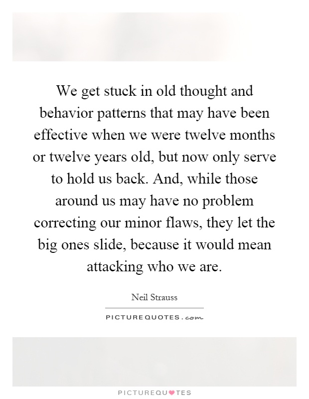 We get stuck in old thought and behavior patterns that may have been effective when we were twelve months or twelve years old, but now only serve to hold us back. And, while those around us may have no problem correcting our minor flaws, they let the big ones slide, because it would mean attacking who we are Picture Quote #1