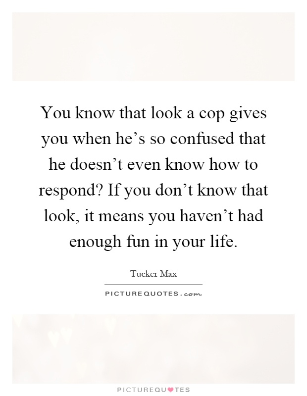 You know that look a cop gives you when he's so confused that he doesn't even know how to respond? If you don't know that look, it means you haven't had enough fun in your life Picture Quote #1