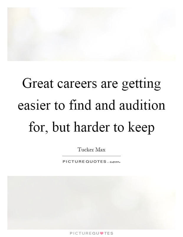 Great careers are getting easier to find and audition for, but harder to keep Picture Quote #1