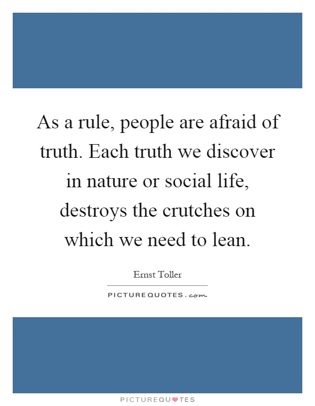 As a rule, people are afraid of truth. Each truth we discover in nature or social life, destroys the crutches on which we need to lean Picture Quote #1