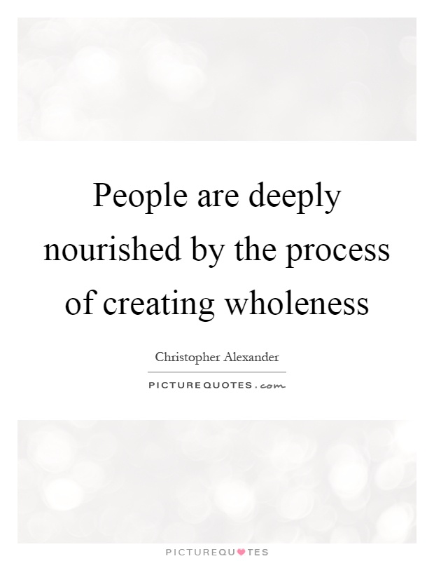 People are deeply nourished by the process of creating wholeness Picture Quote #1