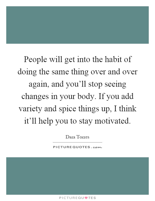 People will get into the habit of doing the same thing over and over again, and you'll stop seeing changes in your body. If you add variety and spice things up, I think it'll help you to stay motivated Picture Quote #1