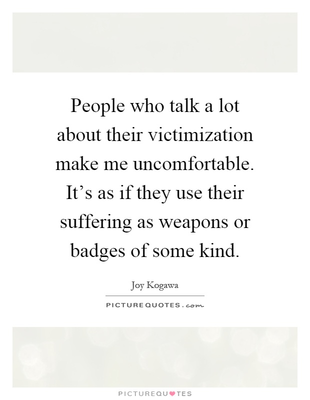 People who talk a lot about their victimization make me uncomfortable. It's as if they use their suffering as weapons or badges of some kind Picture Quote #1