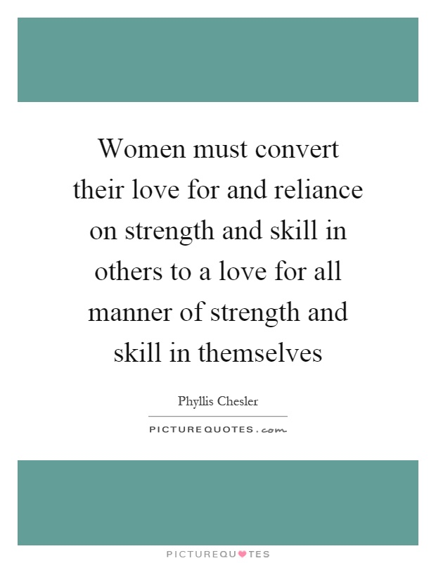 Women must convert their love for and reliance on strength and skill in others to a love for all manner of strength and skill in themselves Picture Quote #1