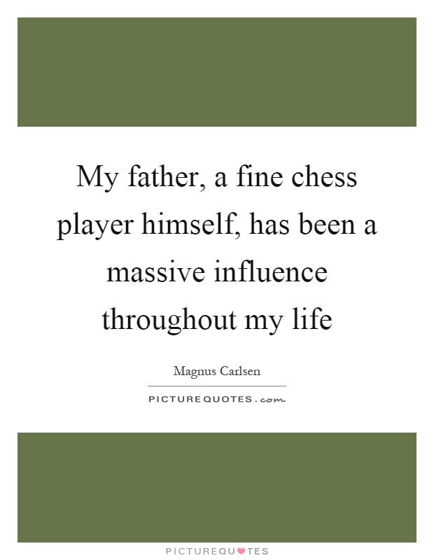 My father, a fine chess player himself, has been a massive influence throughout my life Picture Quote #1