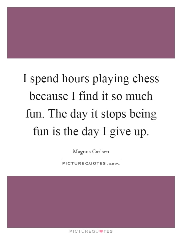 I spend hours playing chess because I find it so much fun. The day it stops being fun is the day I give up Picture Quote #1