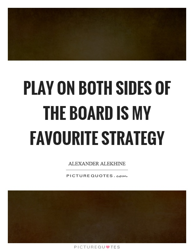 Play on both sides of the board is my favourite strategy Picture Quote #1
