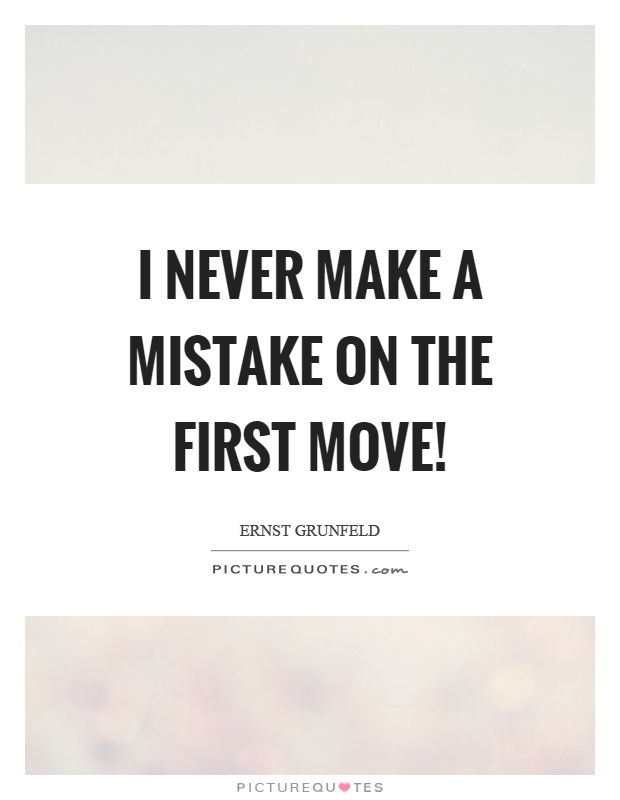 I never make a mistake on the first move! Picture Quote #1