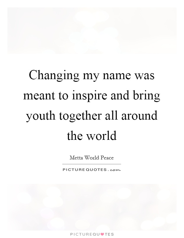 Changing my name was meant to inspire and bring youth together all around the world Picture Quote #1