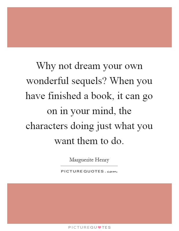 Why not dream your own wonderful sequels? When you have finished a book, it can go on in your mind, the characters doing just what you want them to do Picture Quote #1