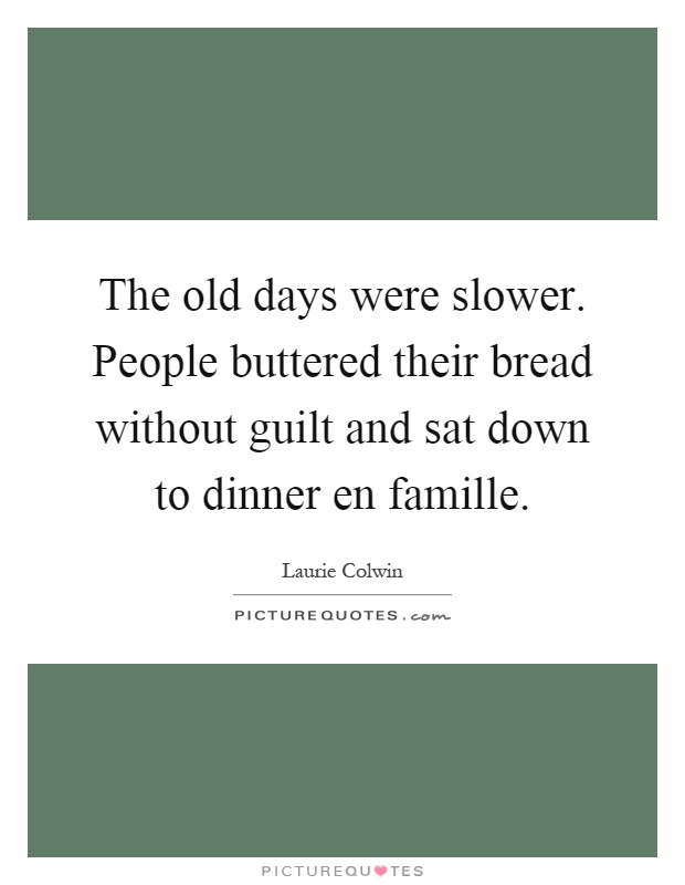 The old days were slower. People buttered their bread without guilt and sat down to dinner en famille Picture Quote #1