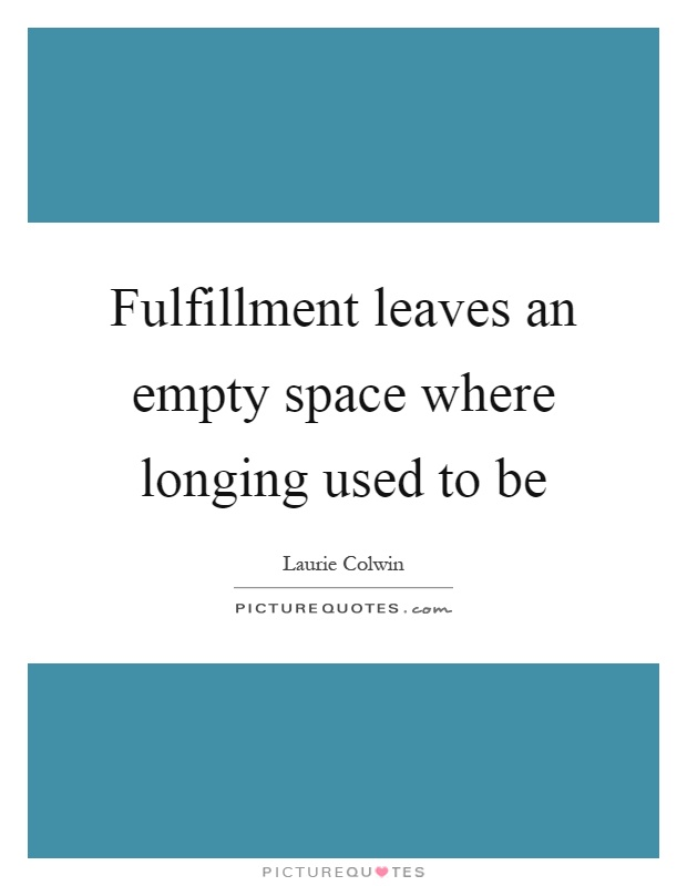 Fulfillment leaves an empty space where longing used to be Picture Quote #1