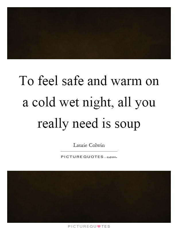 To feel safe and warm on a cold wet night, all you really need is soup Picture Quote #1