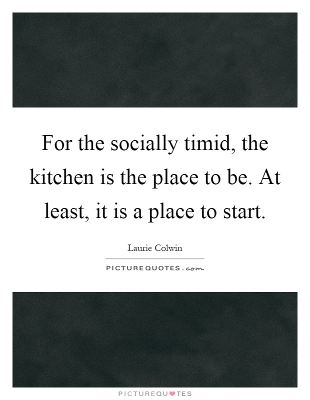 For the socially timid, the kitchen is the place to be. At least, it is a place to start Picture Quote #1