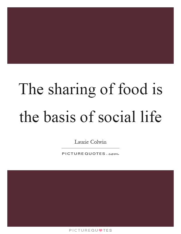 The sharing of food is the basis of social life Picture Quote #1