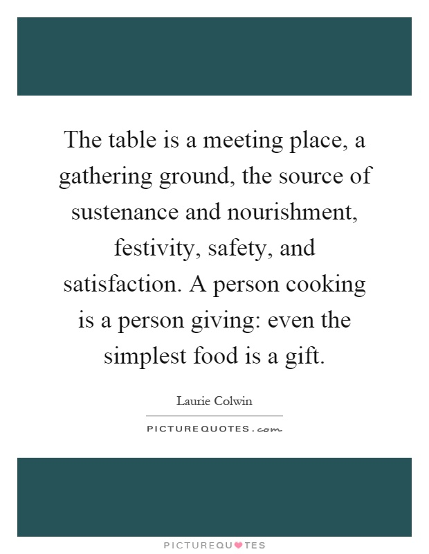 The table is a meeting place, a gathering ground, the source of sustenance and nourishment, festivity, safety, and satisfaction. A person cooking is a person giving: even the simplest food is a gift Picture Quote #1