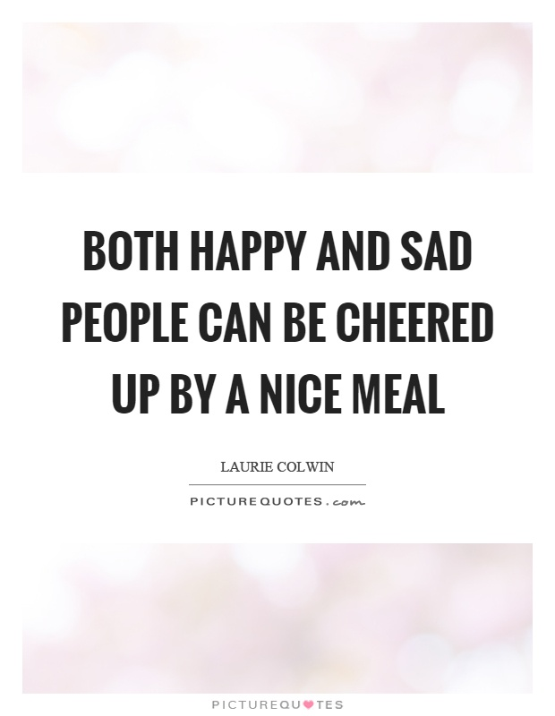 Both happy and sad people can be cheered up by a nice meal Picture Quote #1
