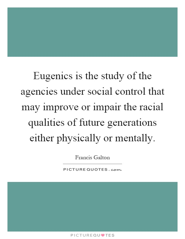 Eugenics is the study of the agencies under social control that may improve or impair the racial qualities of future generations either physically or mentally Picture Quote #1