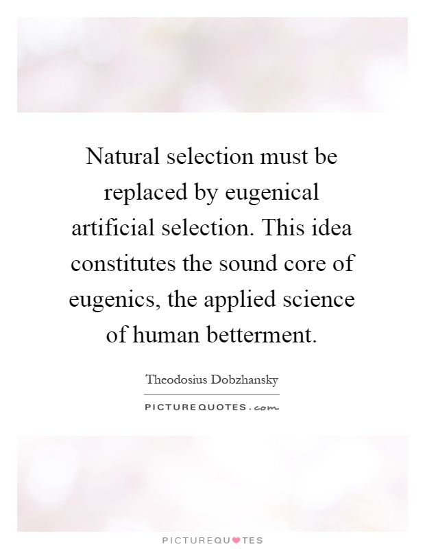 Natural selection must be replaced by eugenical artificial selection. This idea constitutes the sound core of eugenics, the applied science of human betterment Picture Quote #1