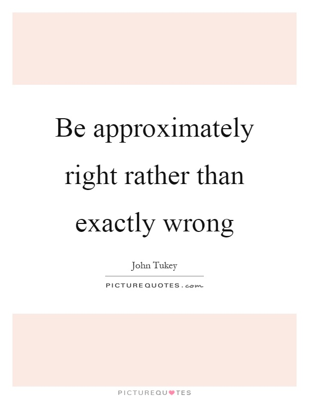 Be approximately right rather than exactly wrong Picture Quote #1