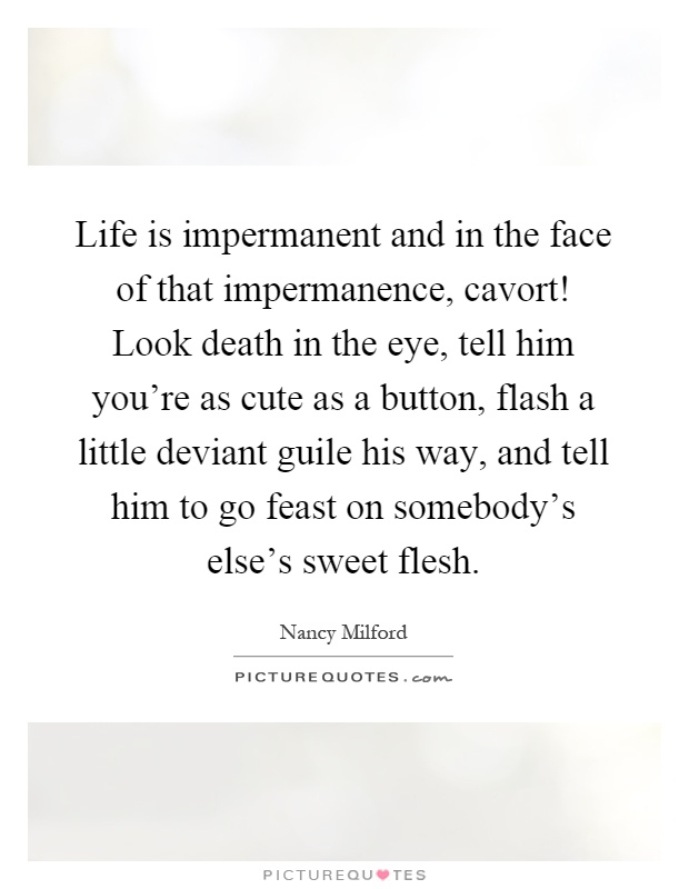 Life is impermanent and in the face of that impermanence, cavort! Look death in the eye, tell him you're as cute as a button, flash a little deviant guile his way, and tell him to go feast on somebody's else's sweet flesh Picture Quote #1