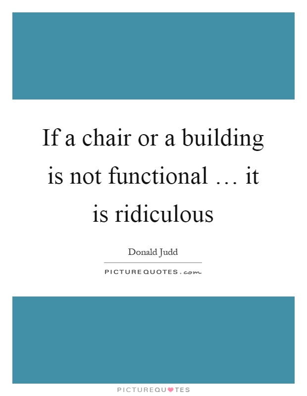 If a chair or a building is not functional … it is ridiculous Picture Quote #1