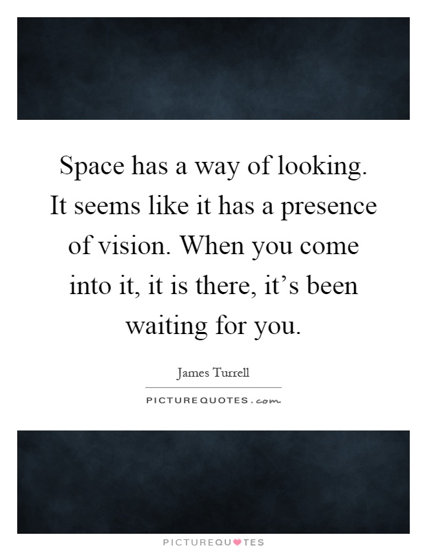 Space has a way of looking. It seems like it has a presence of vision. When you come into it, it is there, it's been waiting for you Picture Quote #1