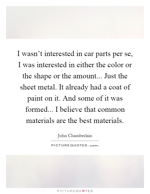 I wasn't interested in car parts per se, I was interested in either the color or the shape or the amount... Just the sheet metal. It already had a coat of paint on it. And some of it was formed... I believe that common materials are the best materials Picture Quote #1